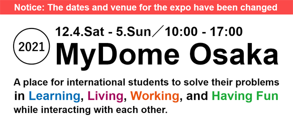 2021 12/4-12/5 10:00-17:00 MyDome Osaka. A place for exchange and cultural experiences and a place to solve problems of international students In Learning, Living, Working, and Having Fun.